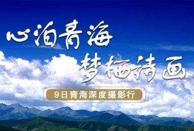 心泊青海 梦栖诗画 青海摄影创作之旅(9日行程)